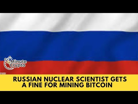 Russian Nuclear Scientist Gets a $7,000 Fine for Mining Bitcoin